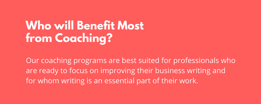Our coaching programs are best suited for professionals who are ready to focus on business writing and for whom writing is an essential part of their work.